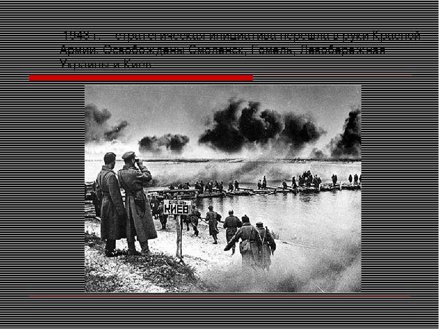 1943 г. – стратегическая инициатива перешла в руки Красной Армии. Освобожден...