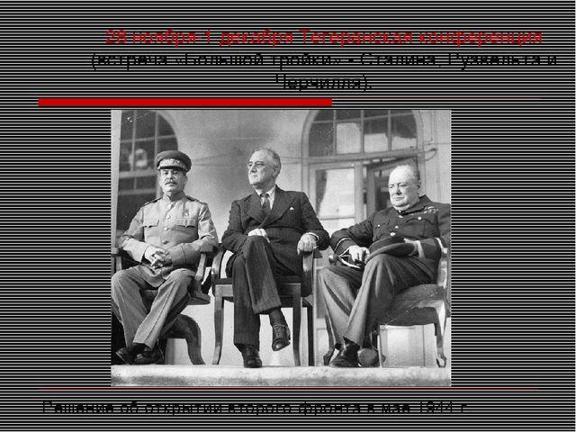 28 ноября-1 декабря Тегеранская конференция (встреча «Большой тройки» - Стали...