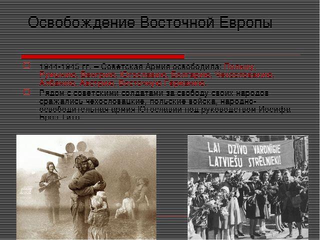 Освобождение Восточной Европы 1944-1945 гг. – Советская Армия освободила: По...