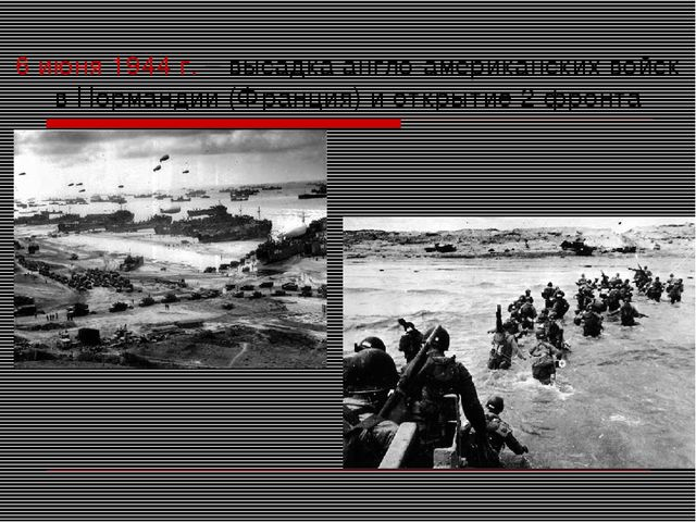 6 июня 1944 г. – высадка англо-американских войск в Нормандии (Франция) и отк...