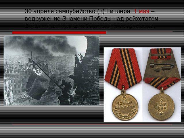 30 апреля самоубийство (?) Гитлера. 1 мая – водружение Знамени Победы над рей...
