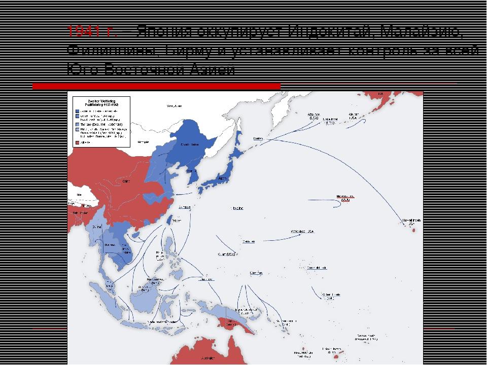 1941 г. – Япония оккупирует Индокитай, Малайзию, Филиппины, Бирму и устанавли...