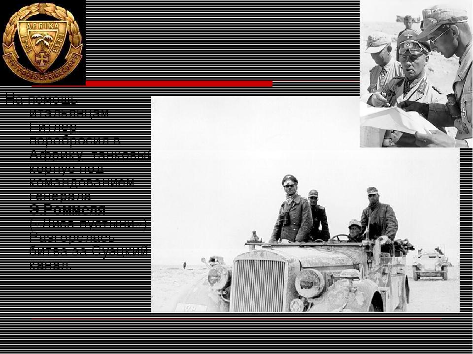 На помощь итальянцам Гитлер перебросил в Африку танковый корпус под командова...