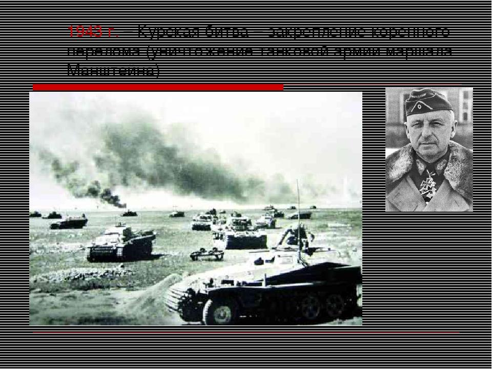1943 г. – Курская битва – закрепление коренного перелома (уничтожение танково...