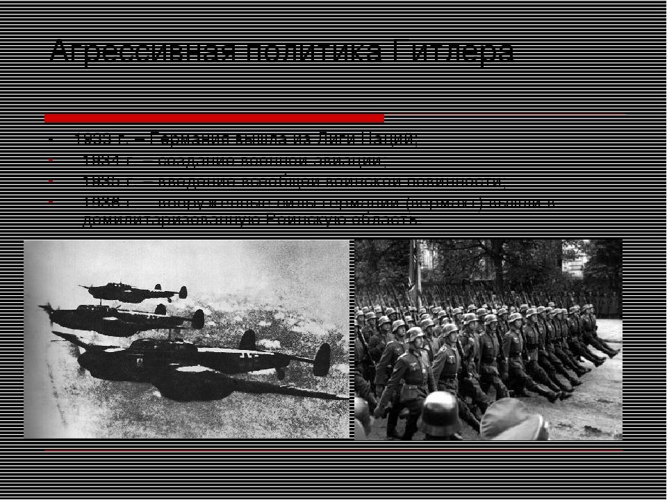 Агрессивная политика Гитлера - 1933 г. – Германия вышла из Лиги Наций; 1934 г...