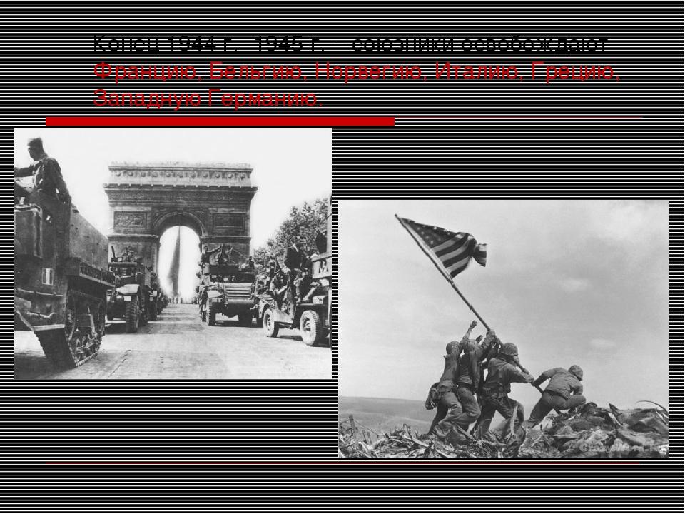 Конец 1944 г.- 1945 г. – союзники освобождают Францию, Бельгию, Норвегию, Ита...