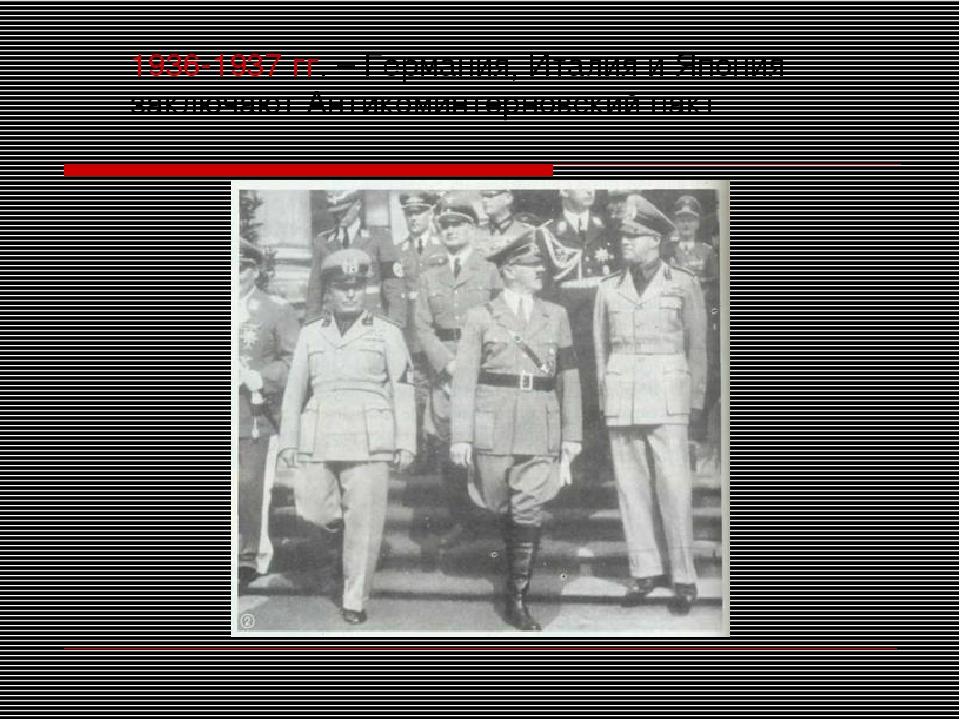 1936-1937 гг. – Германия, Италия и Япония заключают Антикоминтерновский пакт