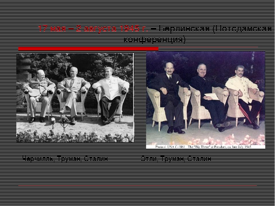 17 мая – 2 августа 1945 г. – Берлинская (Потсдамская конференция) Черчилль, Т...
