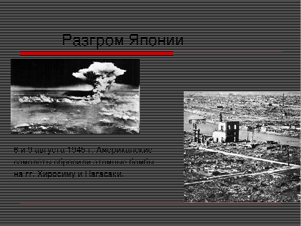 Разгром Японии 6 и 9 августа 1945 г. Американские самолёты сбросили атомные...