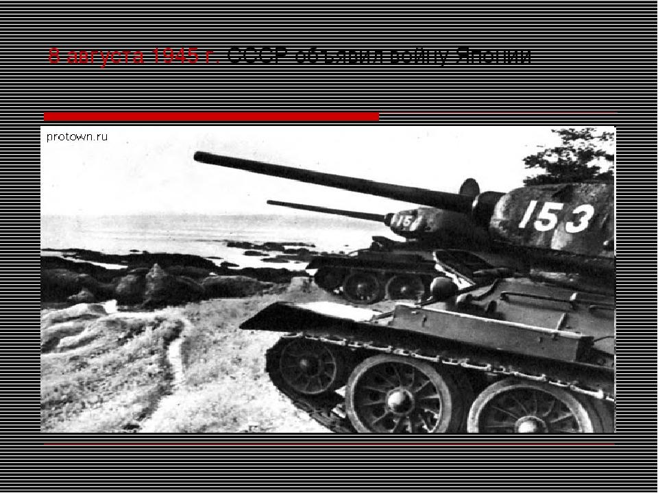 8 августа 1945 г. СССР объявил войну Японии