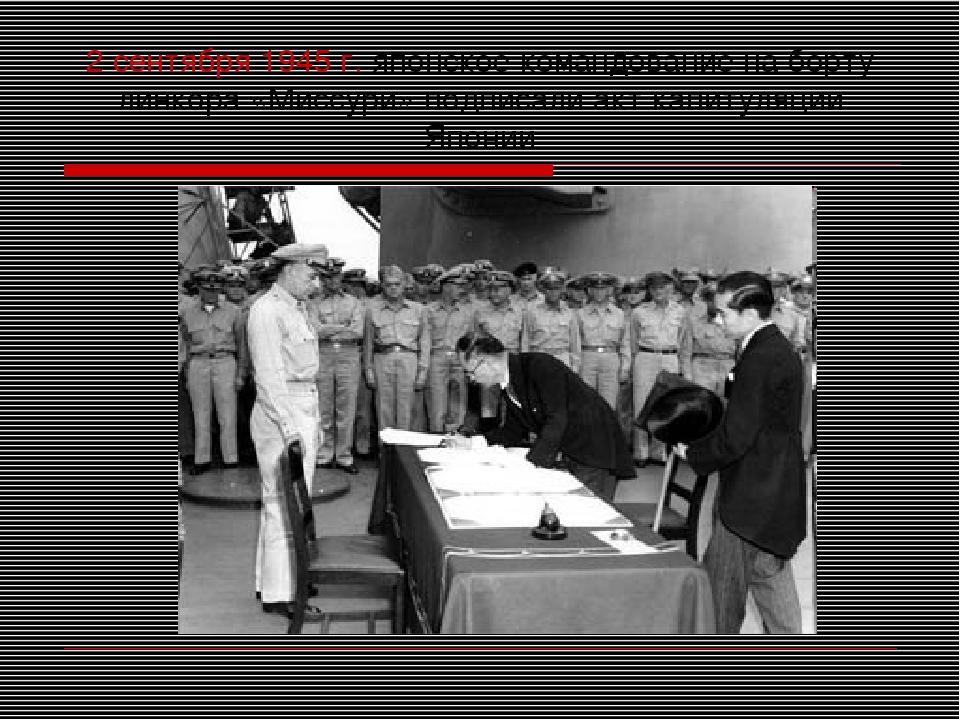 2 сентября 1945 г. японское командование на борту линкора «Миссури» подписали...