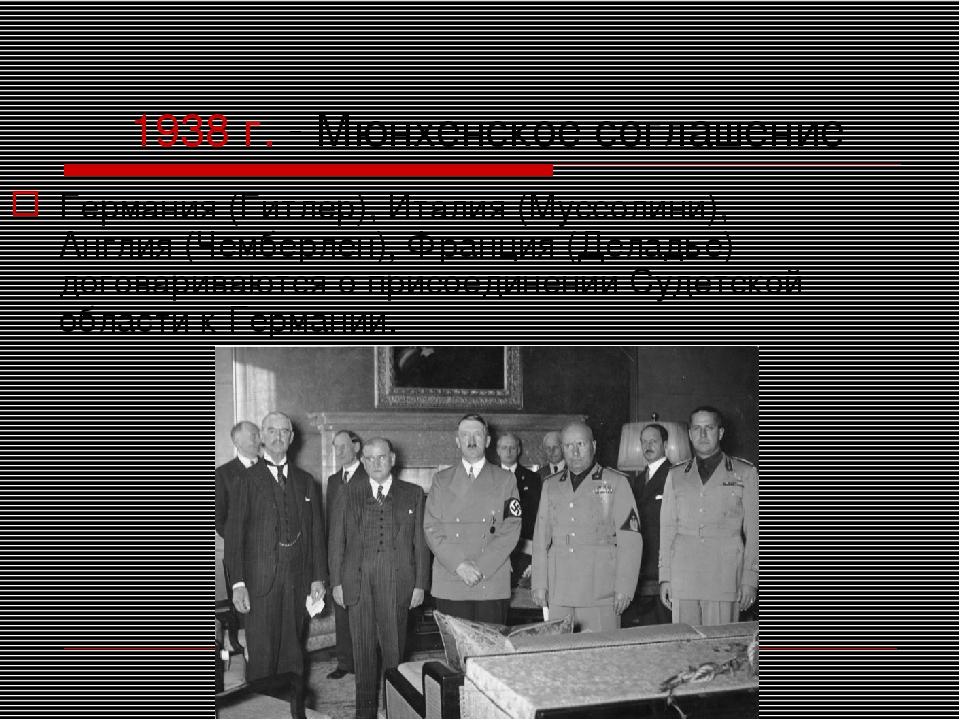 1938 г. - Мюнхенское соглашение Германия (Гитлер), Италия (Муссолини), Англия...