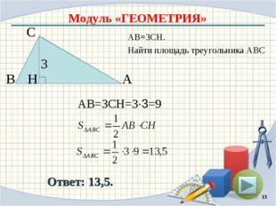 Модуль «ГЕОМЕТРИЯ» Ответ: 13,5. АВ=3CH. Найти площадь треугольника АВС * В С