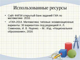 Использованные ресурсы Сайт ФИПИ открытый банк заданий ГИА по математике 2016