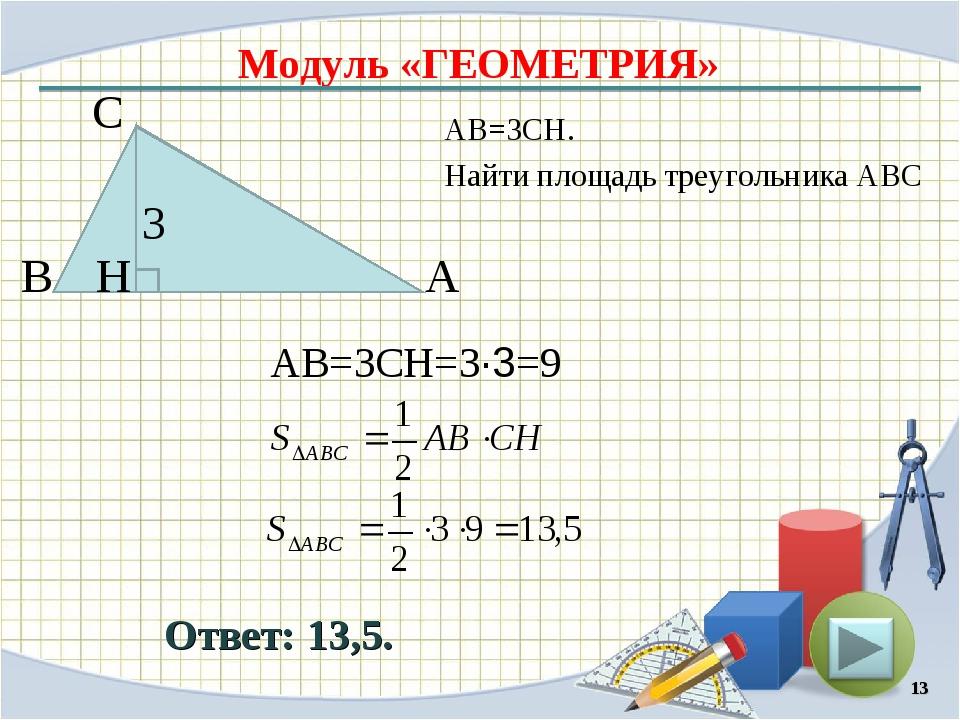 Модуль «ГЕОМЕТРИЯ» Ответ: 13,5. АВ=3CH. Найти площадь треугольника АВС * В С...
