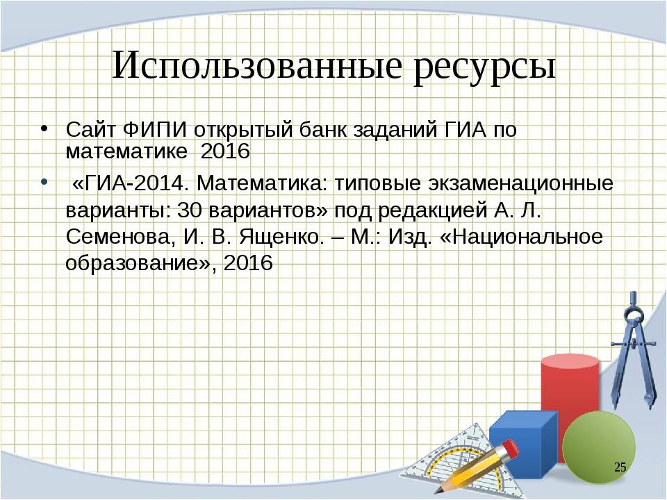 Использованные ресурсы Сайт ФИПИ открытый банк заданий ГИА по математике 2016...