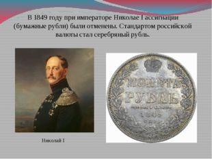 В 1849 году при императоре Николае I ассигнации (бумажные рубли) были отменен