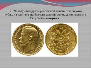 В 1897 году стандартом российской валюты стал золотой рубль. На картинке изоб