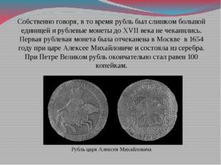 Собственно говоря, в то время рубль был слишком большой единицей и рублевые м