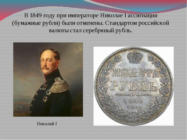 В 1849 году при императоре Николае I ассигнации (бумажные рубли) были отменен...