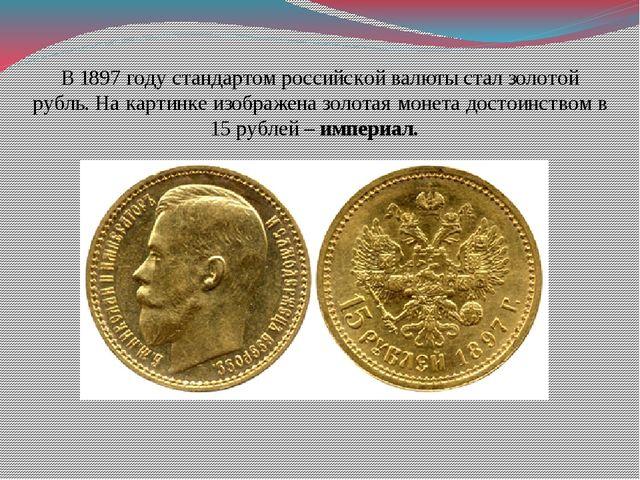 В 1897 году стандартом российской валюты стал золотой рубль. На картинке изоб...