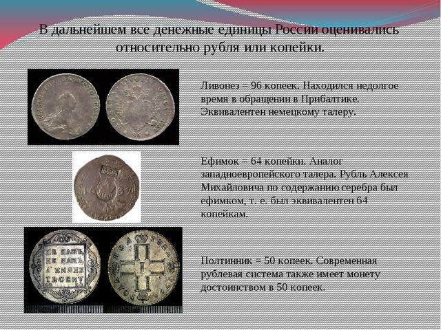 В дальнейшем все денежные единицы России оценивались относительно рубля или к...