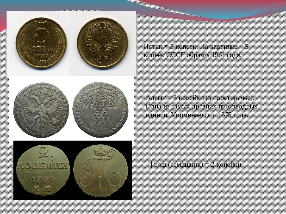 Пятак = 5 копеек. На картинке – 5 копеек СССР образца 1961 года. Алтын = 3 ко...