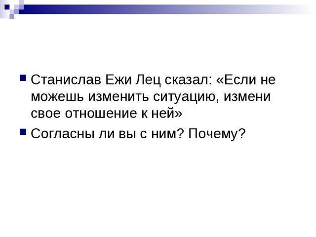Станислав Ежи Лец сказал: «Если не можешь изменить ситуацию, измени свое отно...