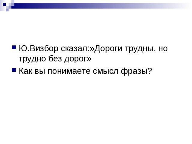 Ю.Визбор сказал:»Дороги трудны, но трудно без дорог» Как вы понимаете смысл ф...
