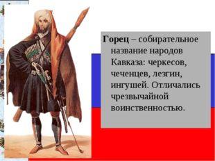 Горец – собирательное название народов Кавказа: черкесов, чеченцев, лезгин, и