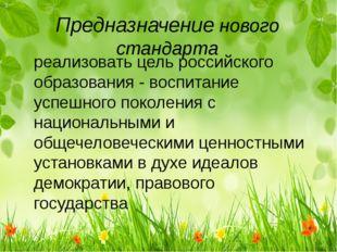 Предназначение нового стандарта реализовать цель российского образования - во