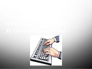 Это вот - …………….. Вот где пальцам физкультура И гимнастика нужна! клавиатура