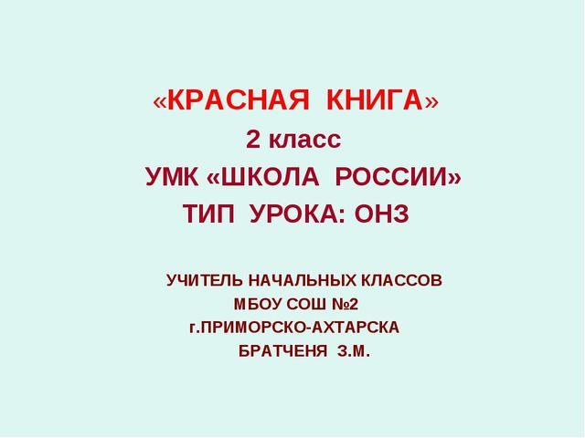 «КРАСНАЯ КНИГА» 2 класс УМК «ШКОЛА РОССИИ» ТИП УРОКА: ОНЗ УЧИТЕЛЬ НАЧАЛЬНЫХ...