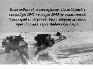 Единственной магистралью, связывавшей с сентября 1941 по март 1943-го осажден