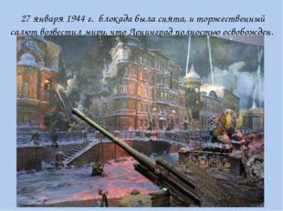 27 января 1944 г. блокада была снята, и торжественный салют возвестил миру, ч