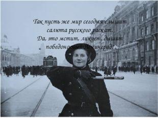 Так пусть же мир сегодня слышит салюта русского раскат. Да, это мстит, ликует