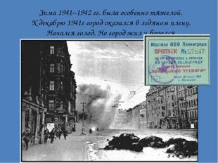 Зима 1941–1942 гг. была особенно тяжелой. К декабрю 1941г город оказался в ле