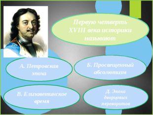 Первую четверть XVIII века историки называют А. Петровская эпоха В. Елизавети