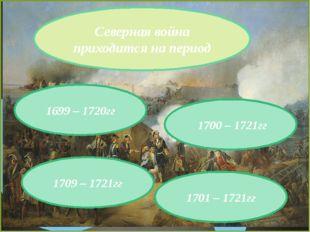 Северная война приходится на период 1700 – 1721гг 1709 – 1721гг 1701 – 1721гг