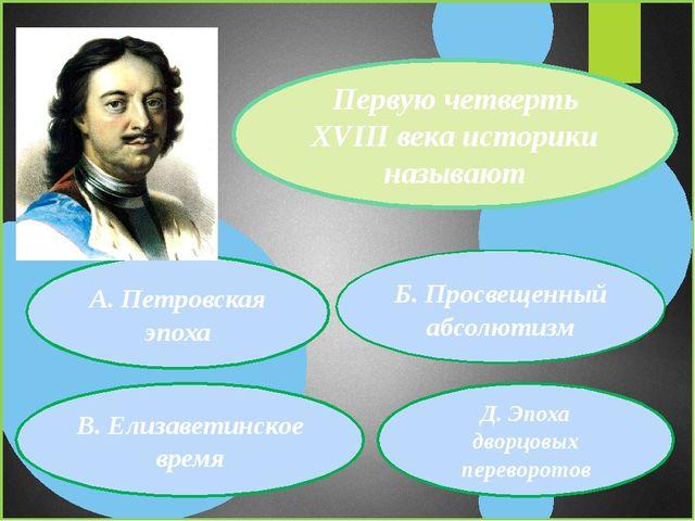 Первую четверть XVIII века историки называют А. Петровская эпоха В. Елизавети...