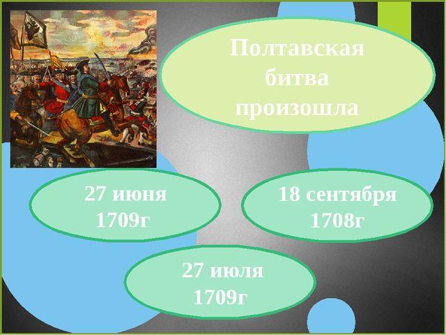 Полтавская битва произошла 27 июня 1709г 27 июля 1709г 18 сентября 1708г