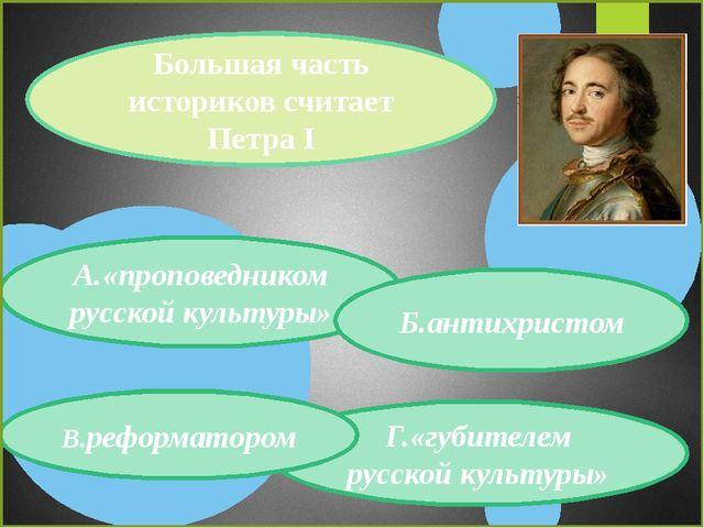 Большая часть историков считает Петра I Г.«губителем русской культуры» В.рефо...