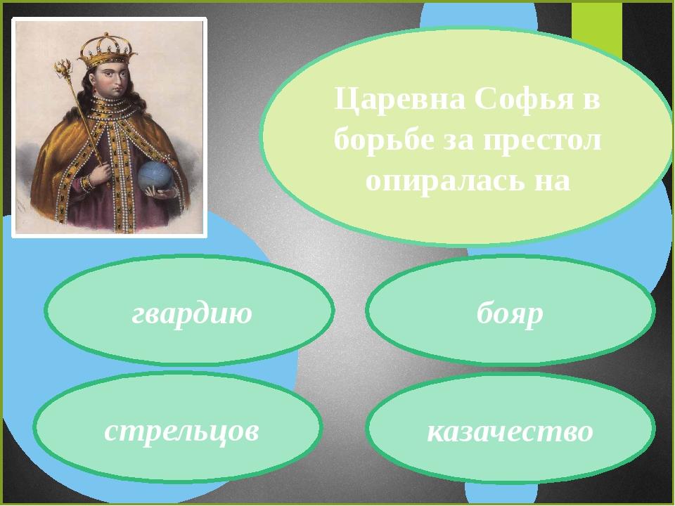 гвардию стрельцов казачество бояр Царевна Софья в борьбе за престол опиралас...