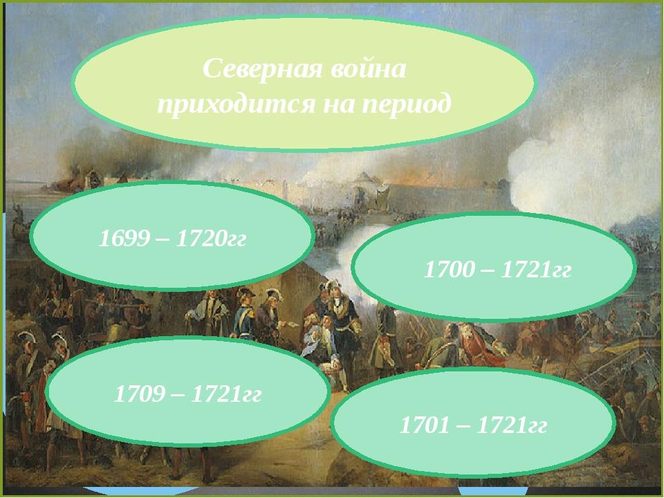Северная война приходится на период 1700 – 1721гг 1709 – 1721гг 1701 – 1721гг...