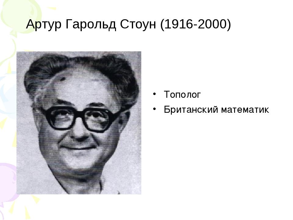 Артур Гарольд Стоун (1916-2000) Тополог Британский математик