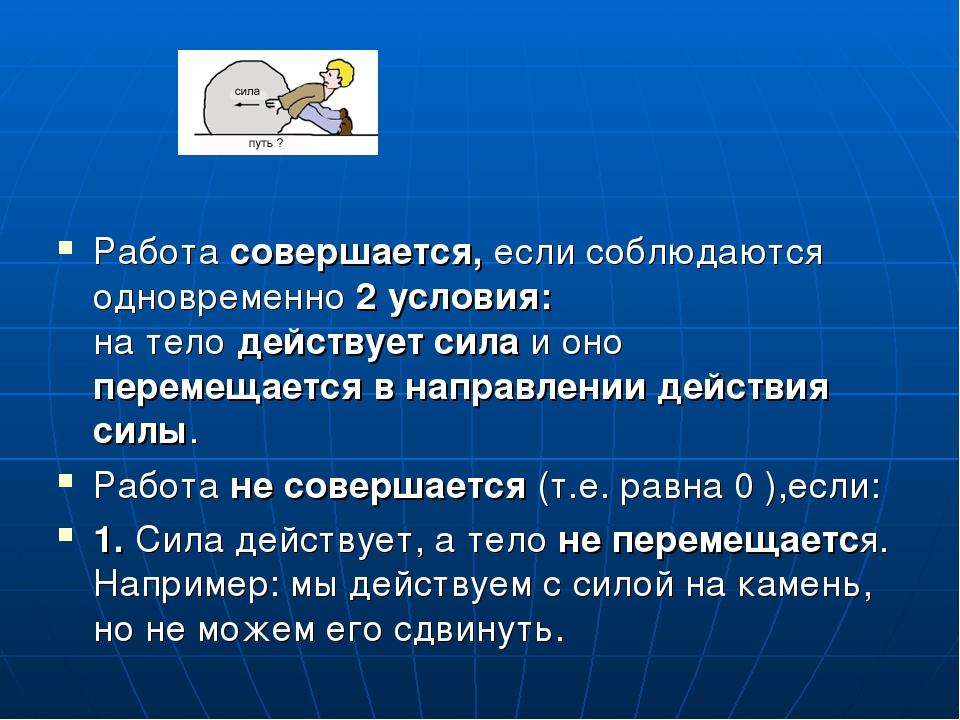 Работа совершается, если соблюдаются одновременно 2 условия: на тело действу...