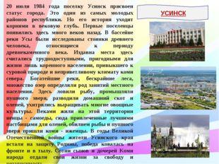 20 июля 1984 года поселку Усинск присвоен статус города. Это один из самых мо