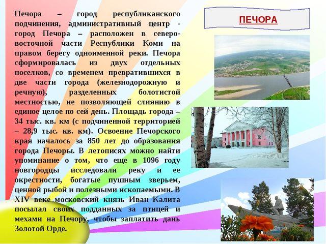 Печора – город республиканского подчинения, административный центр - город Пе...