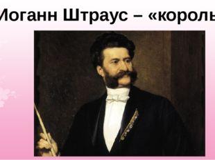 Иоганн Штраус – «король вальса»