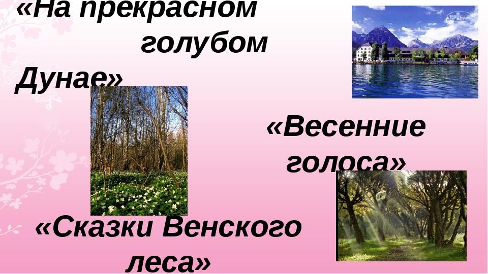 «На прекрасном голубом Дунае» «Весенние голоса» «Сказки Венского леса»